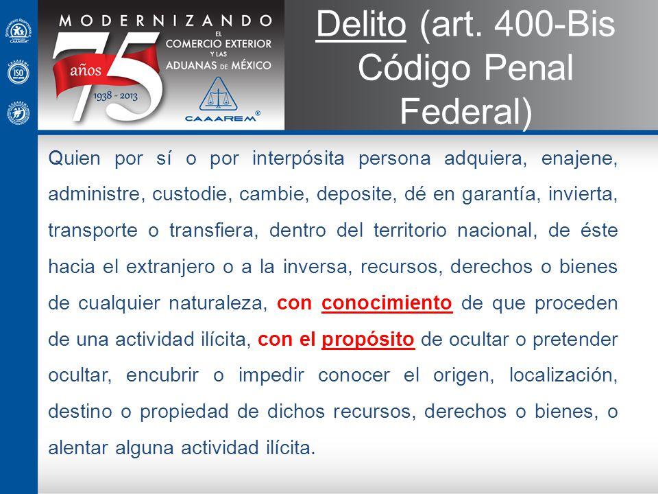 Delito (art. 400-Bis Código Penal Federal) Quien por sí o por interpósita persona adquiera, enajene, administre, custodie, cambie, deposite, dé en gar