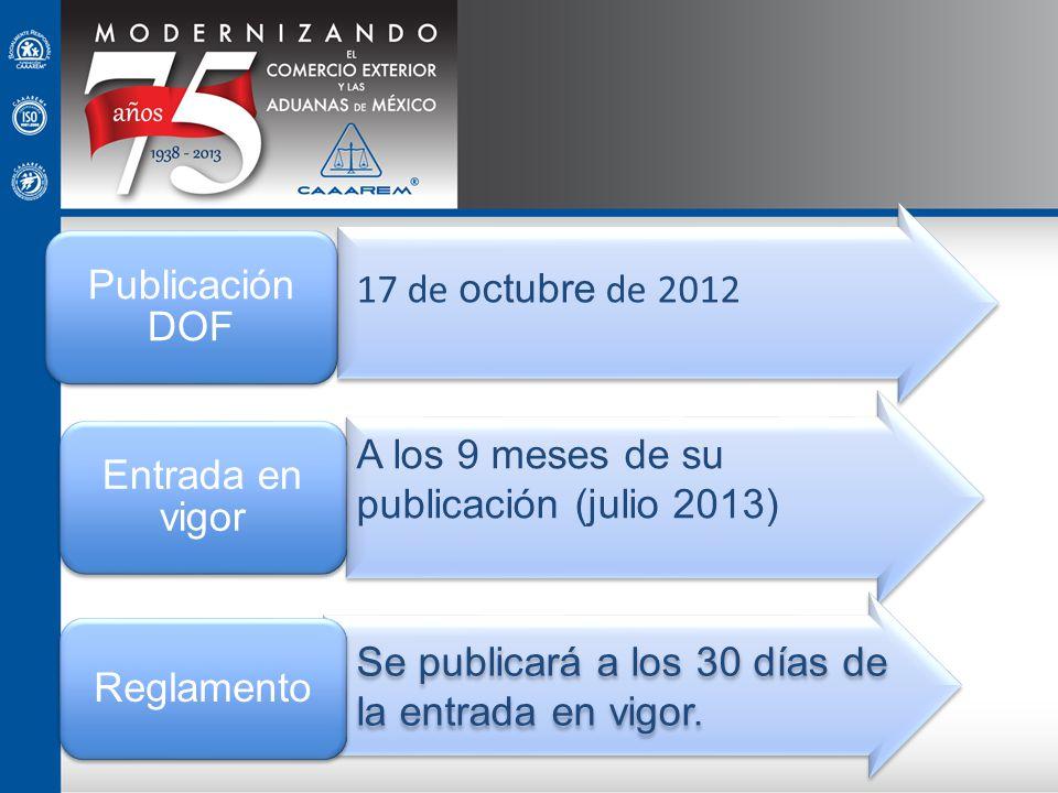 Publicación DOF Entrada en vigor Reglamento 17 de octubre de 2012 A los 9 meses de su publicación (julio 2013) Se publicará a los 30 días de la entrad