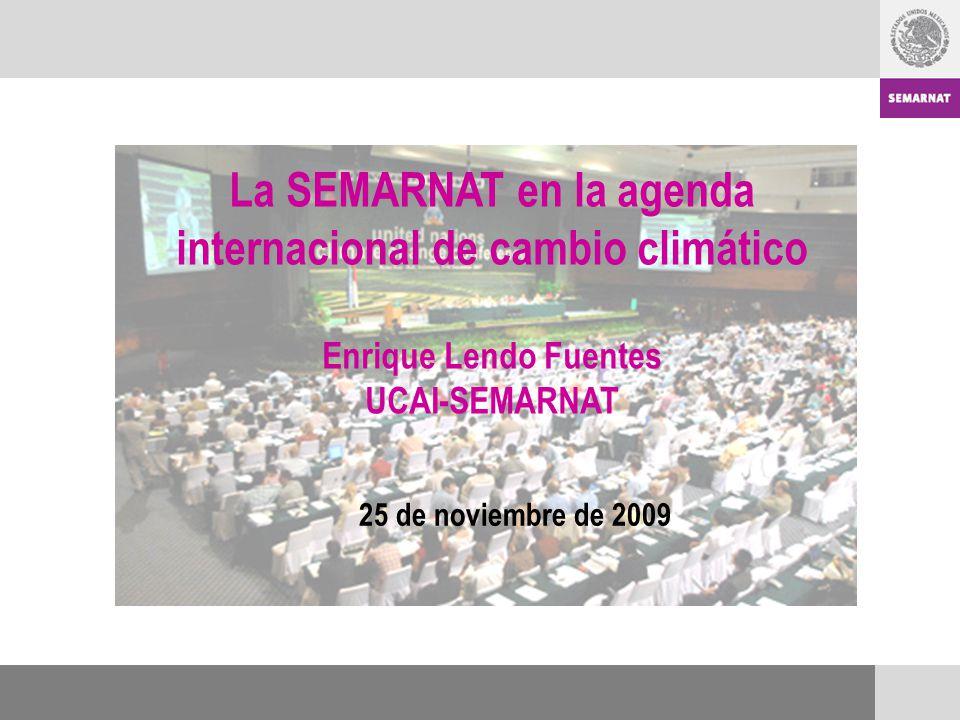 La SEMARNAT en la agenda internacional de cambio climático Enrique Lendo Fuentes UCAI-SEMARNAT 25 de noviembre de 2009