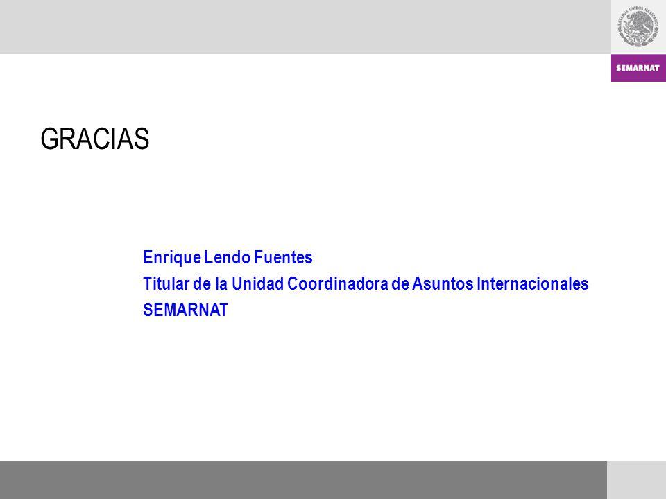 GRACIAS Enrique Lendo Fuentes Titular de la Unidad Coordinadora de Asuntos Internacionales SEMARNAT