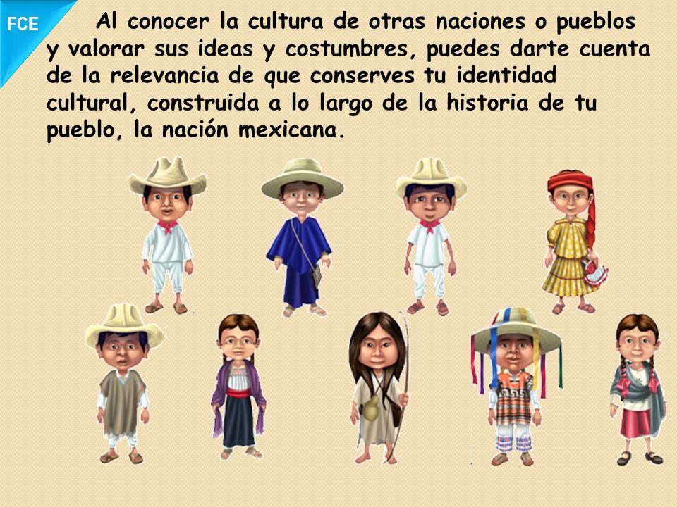 Al conocer la cultura de otras naciones o pueblos y valorar sus ideas y costumbres, puedes darte cuenta de la relevancia de que conserves tu identidad