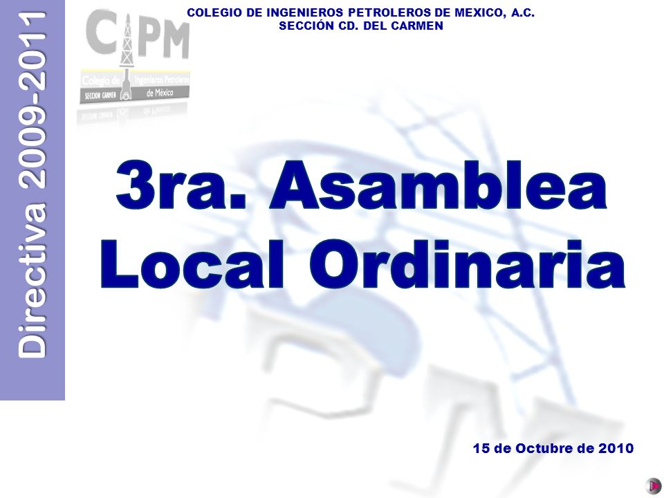 Directiva 2009-2011 COLEGIO DE INGENIEROS PETROLEROS DE MEXICO, A.C. SECCIÓN CD. DEL CARMEN 15 de Octubre de 2010