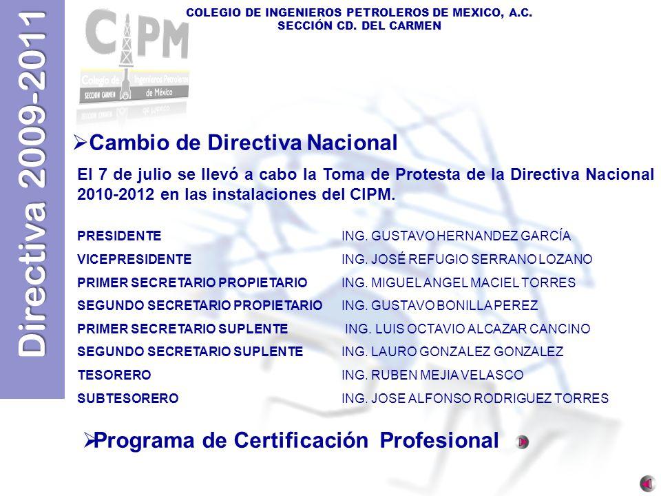 Directiva 2009-2011 COLEGIO DE INGENIEROS PETROLEROS DE MEXICO, A.C. SECCIÓN CD. DEL CARMEN Cambio de Directiva Nacional El 7 de julio se llevó a cabo