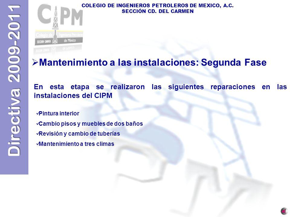 Directiva 2009-2011 COLEGIO DE INGENIEROS PETROLEROS DE MEXICO, A.C. SECCIÓN CD. DEL CARMEN Mantenimiento a las instalaciones: Segunda Fase En esta et