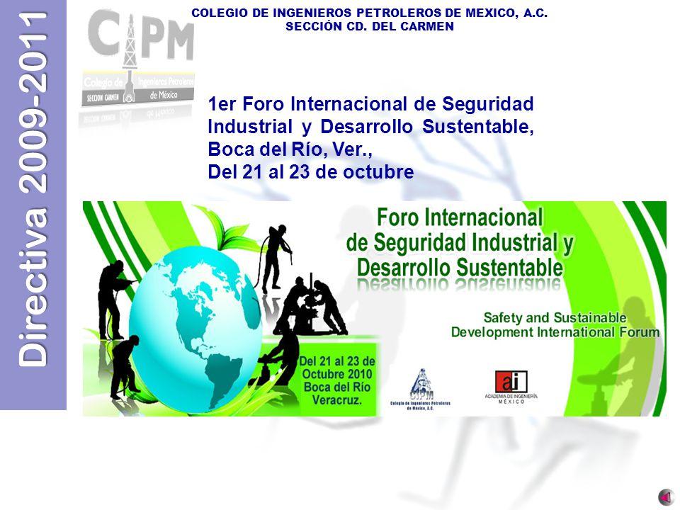 Directiva 2009-2011 COLEGIO DE INGENIEROS PETROLEROS DE MEXICO, A.C. SECCIÓN CD. DEL CARMEN 1er Foro Internacional de Seguridad Industrial y Desarroll