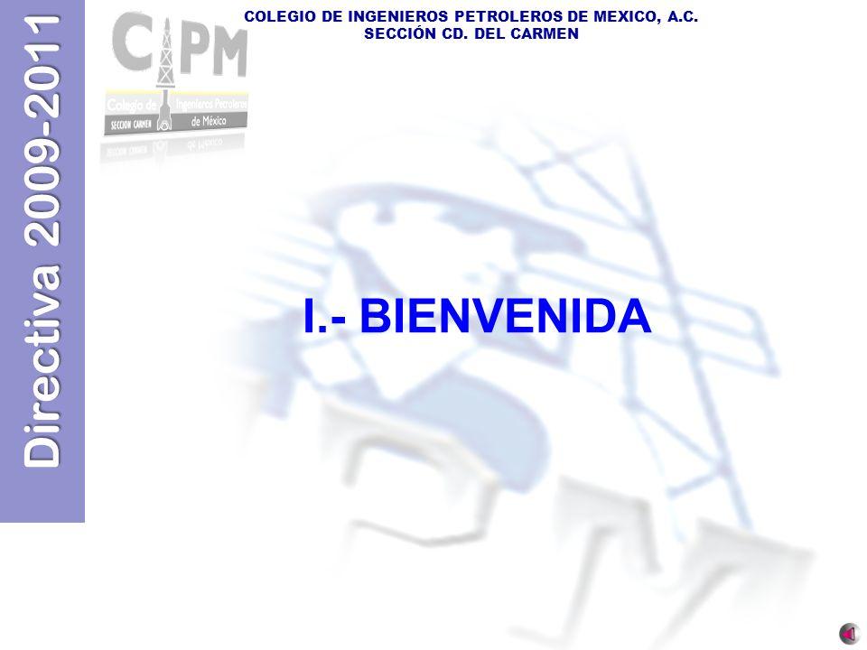 Directiva 2009-2011 COLEGIO DE INGENIEROS PETROLEROS DE MEXICO, A.C. SECCIÓN CD. DEL CARMEN I.- BIENVENIDA