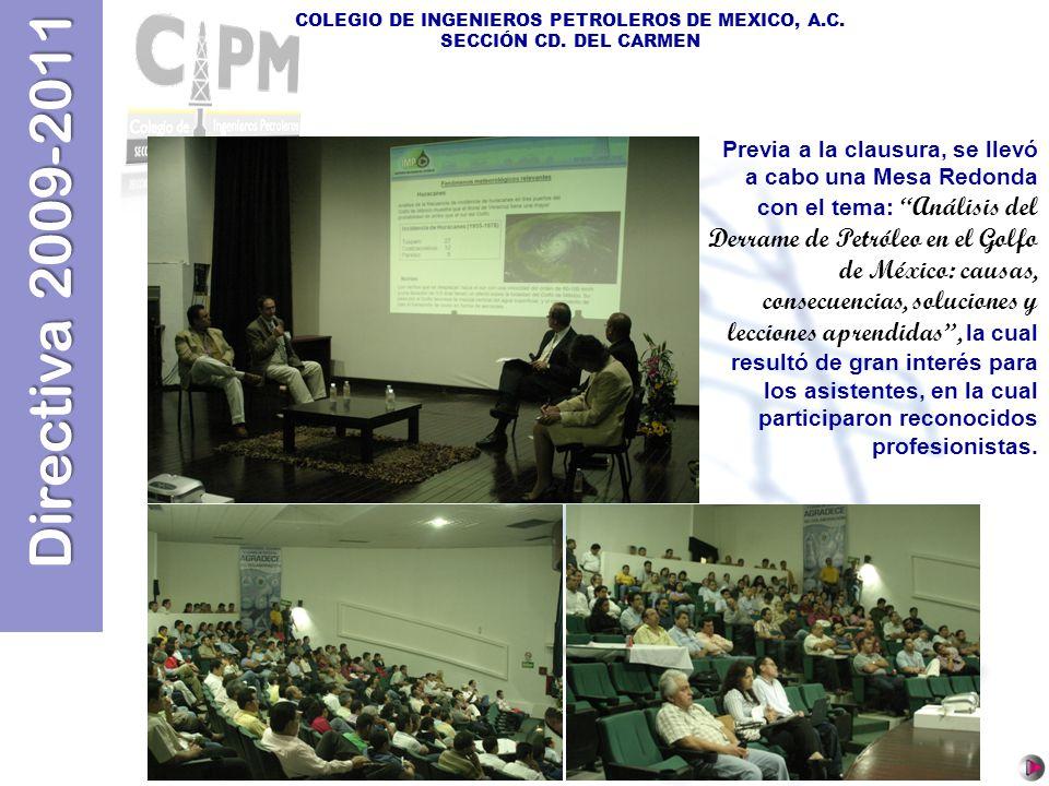 Directiva 2009-2011 COLEGIO DE INGENIEROS PETROLEROS DE MEXICO, A.C. SECCIÓN CD. DEL CARMEN Previa a la clausura, se llevó a cabo una Mesa Redonda con