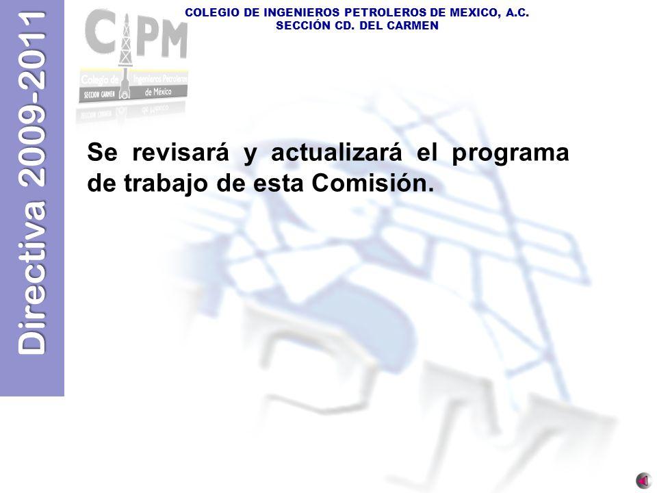 Directiva 2009-2011 COLEGIO DE INGENIEROS PETROLEROS DE MEXICO, A.C. SECCIÓN CD. DEL CARMEN Se revisará y actualizará el programa de trabajo de esta C