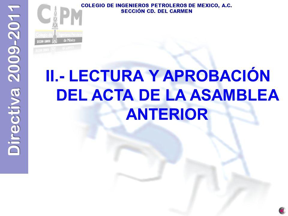 Directiva 2009-2011 COLEGIO DE INGENIEROS PETROLEROS DE MEXICO, A.C. SECCIÓN CD. DEL CARMEN II.- LECTURA Y APROBACIÓN DEL ACTA DE LA ASAMBLEA ANTERIOR
