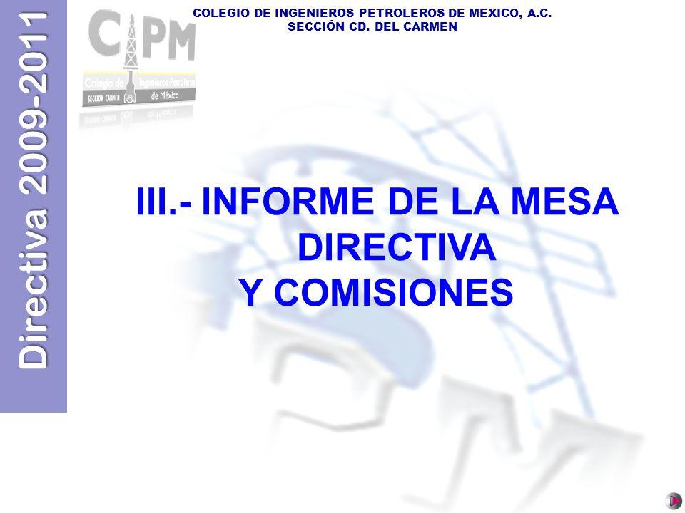 Directiva 2009-2011 COLEGIO DE INGENIEROS PETROLEROS DE MEXICO, A.C. SECCIÓN CD. DEL CARMEN III.- INFORME DE LA MESA DIRECTIVA Y COMISIONES