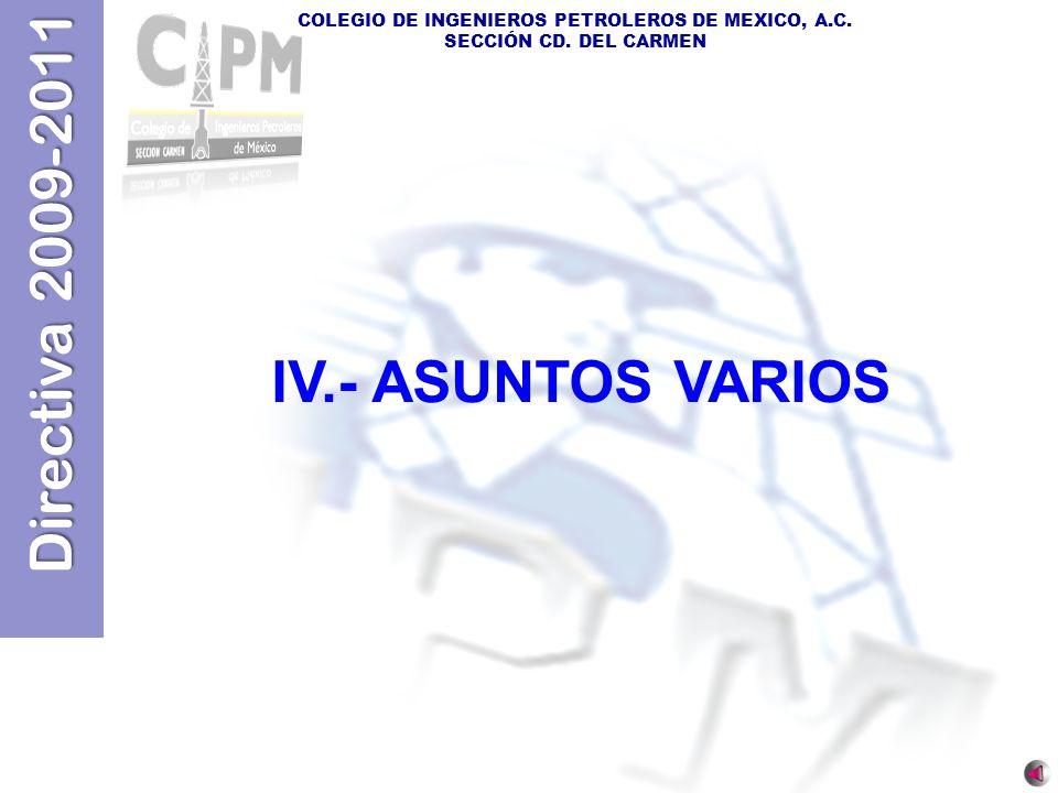 Directiva 2009-2011 COLEGIO DE INGENIEROS PETROLEROS DE MEXICO, A.C. SECCIÓN CD. DEL CARMEN IV.- ASUNTOS VARIOS