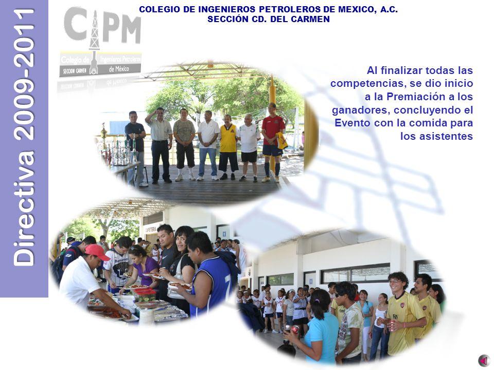 Directiva 2009-2011 COLEGIO DE INGENIEROS PETROLEROS DE MEXICO, A.C. SECCIÓN CD. DEL CARMEN Al finalizar todas las competencias, se dio inicio a la Pr