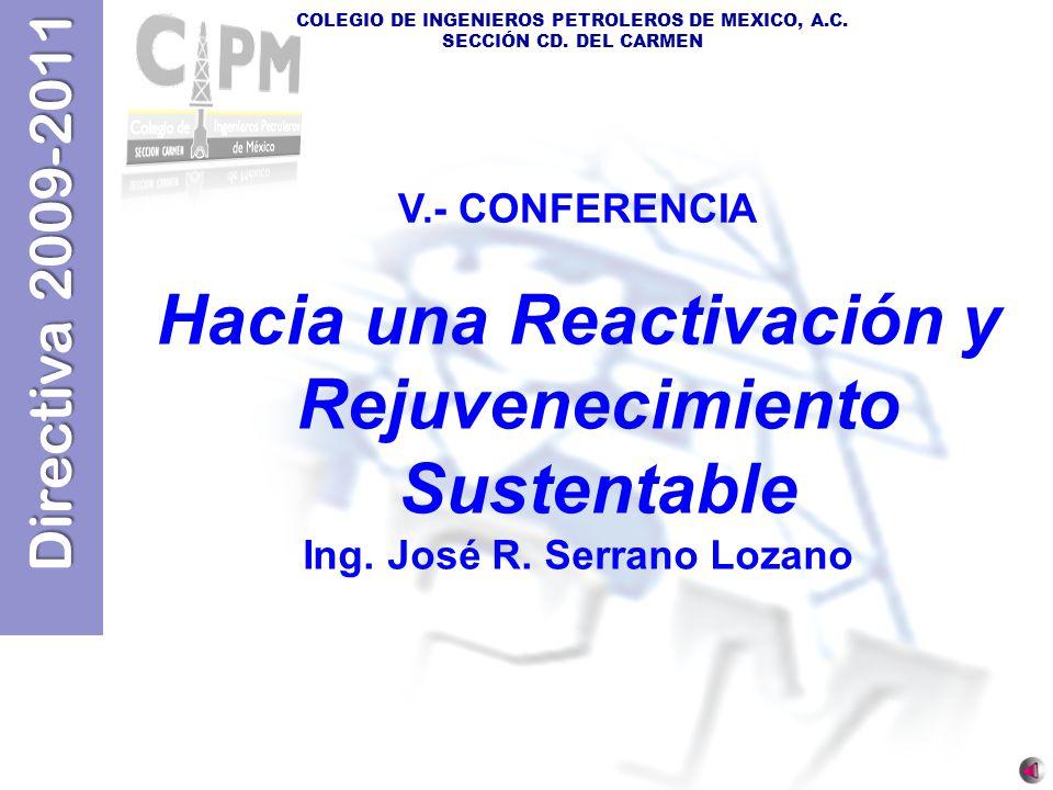 Directiva 2009-2011 COLEGIO DE INGENIEROS PETROLEROS DE MEXICO, A.C. SECCIÓN CD. DEL CARMEN V.- CONFERENCIA Hacia una Reactivación y Rejuvenecimiento