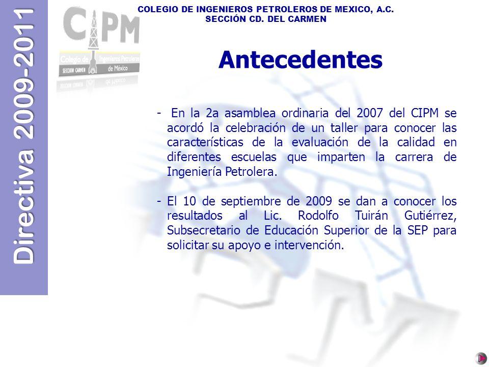 Directiva 2009-2011 COLEGIO DE INGENIEROS PETROLEROS DE MEXICO, A.C. SECCIÓN CD. DEL CARMEN Antecedentes - En la 2a asamblea ordinaria del 2007 del CI