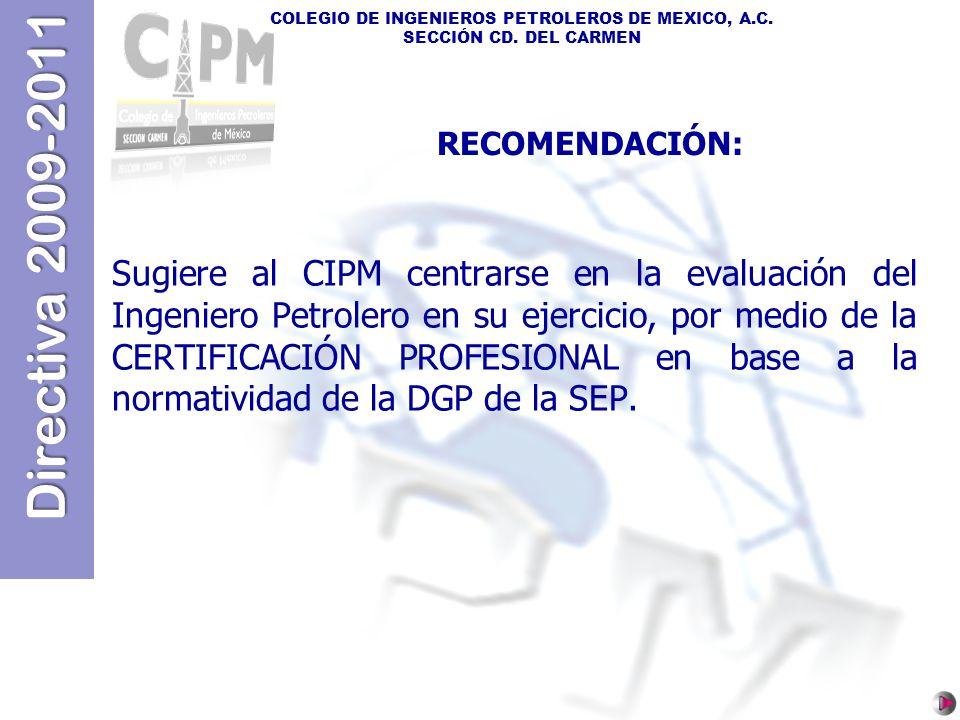 Directiva 2009-2011 COLEGIO DE INGENIEROS PETROLEROS DE MEXICO, A.C. SECCIÓN CD. DEL CARMEN Sugiere al CIPM centrarse en la evaluación del Ingeniero P