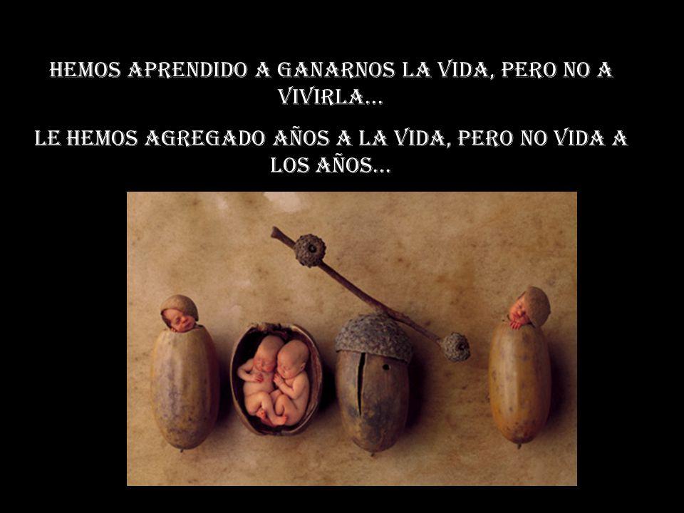 Hemos aprendido a ganarnos la vida, pero no a vivirla... Le hemos agregado años a la vida, pero no vida a los años...