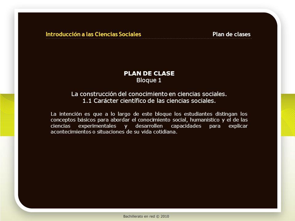 Introducción a las Ciencias SocialesPlan de clases PLAN DE CLASE Bloque 1 La construcción del conocimiento en ciencias sociales. 1.1 Carácter científi