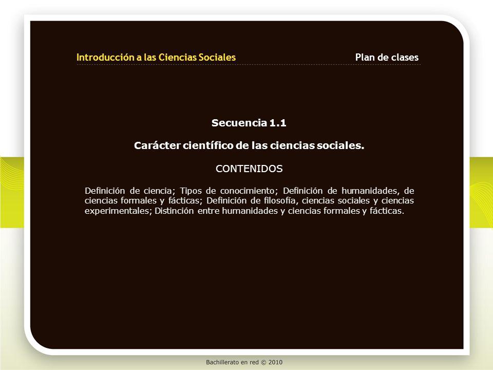 Secuencia 1.1 Carácter científico de las ciencias sociales. CONTENIDOS Definición de ciencia; Tipos de conocimiento; Definición de humanidades, de cie