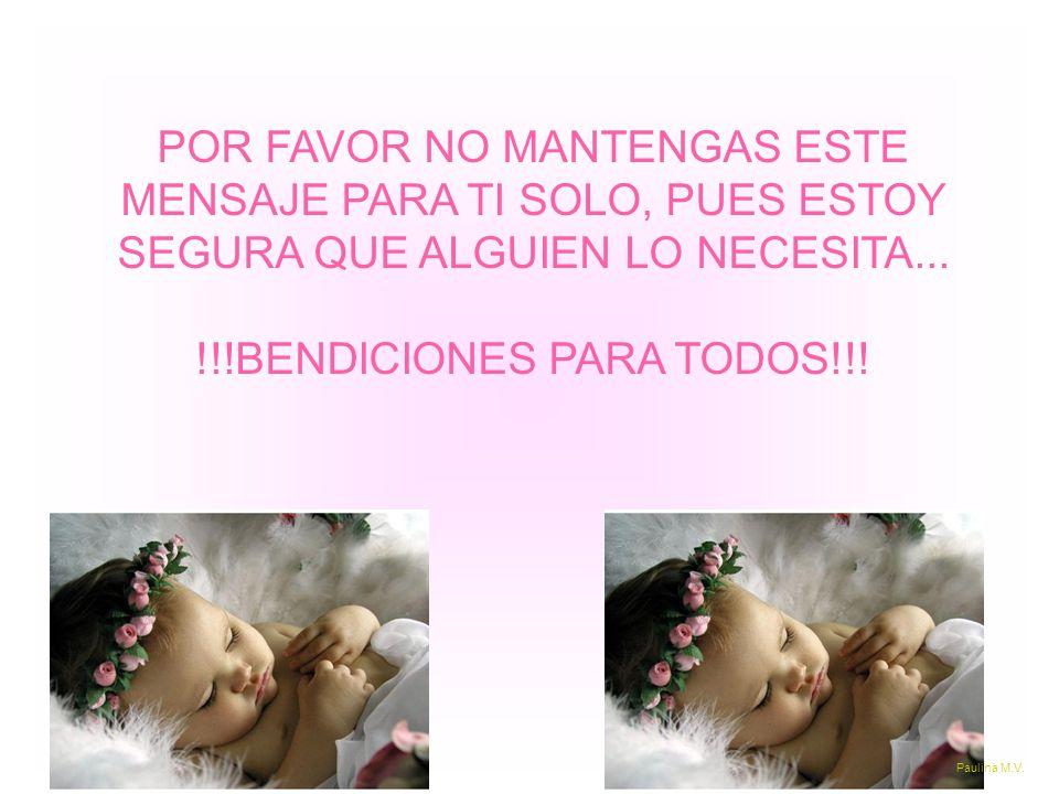 POR FAVOR NO MANTENGAS ESTE MENSAJE PARA TI SOLO, PUES ESTOY SEGURA QUE ALGUIEN LO NECESITA... !!!BENDICIONES PARA TODOS!!! Paulina M.V.