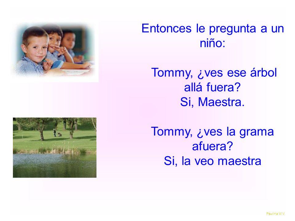 Entonces le pregunta a un niño: Tommy, ¿ves ese árbol allá fuera? Si, Maestra. Tommy, ¿ves la grama afuera? Si, la veo maestra Paulina M.V.