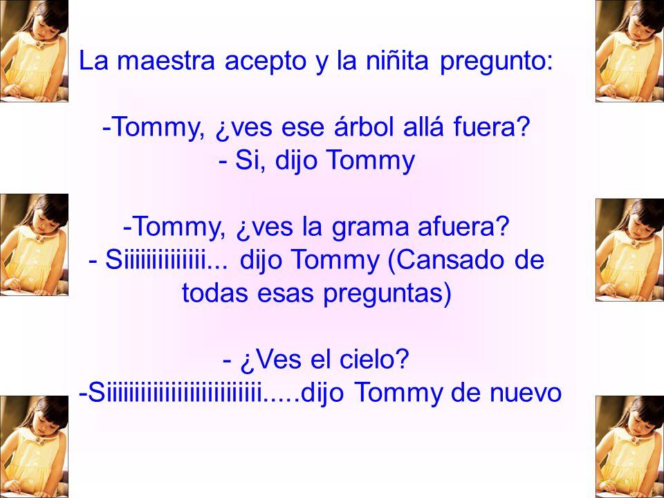 La maestra acepto y la niñita pregunto: -Tommy, ¿ves ese árbol allá fuera? - Si, dijo Tommy -Tommy, ¿ves la grama afuera? - Siiiiiiiiiiiiii... dijo To