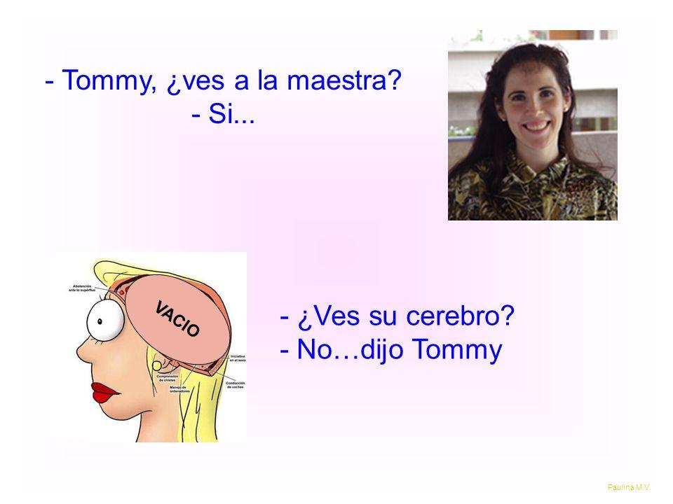 - Tommy, ¿ves a la maestra? - Si... - ¿Ves su cerebro? - No…dijo Tommy VACIO Paulina M.V.