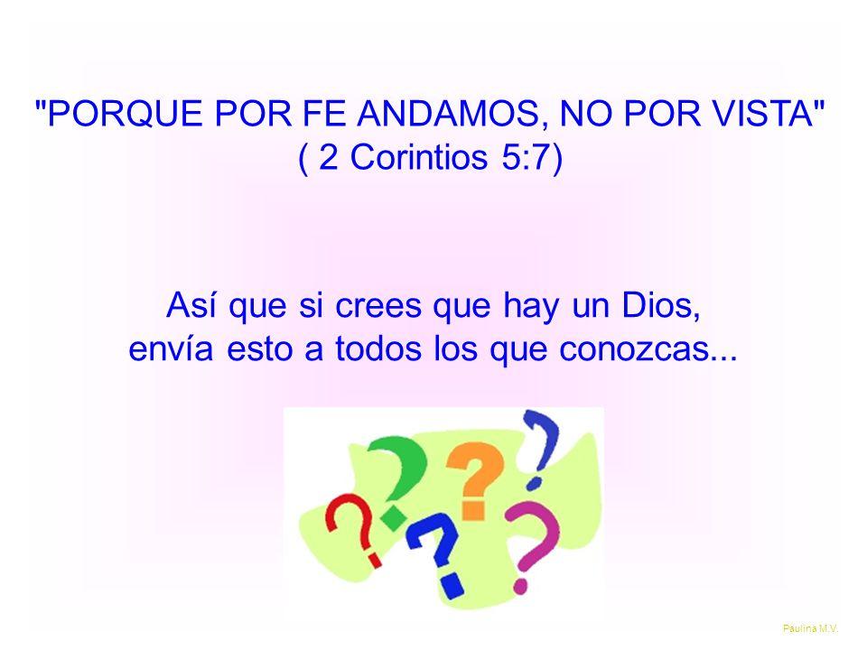 PORQUE POR FE ANDAMOS, NO POR VISTA ( 2 Corintios 5:7) Así que si crees que hay un Dios, envía esto a todos los que conozcas...