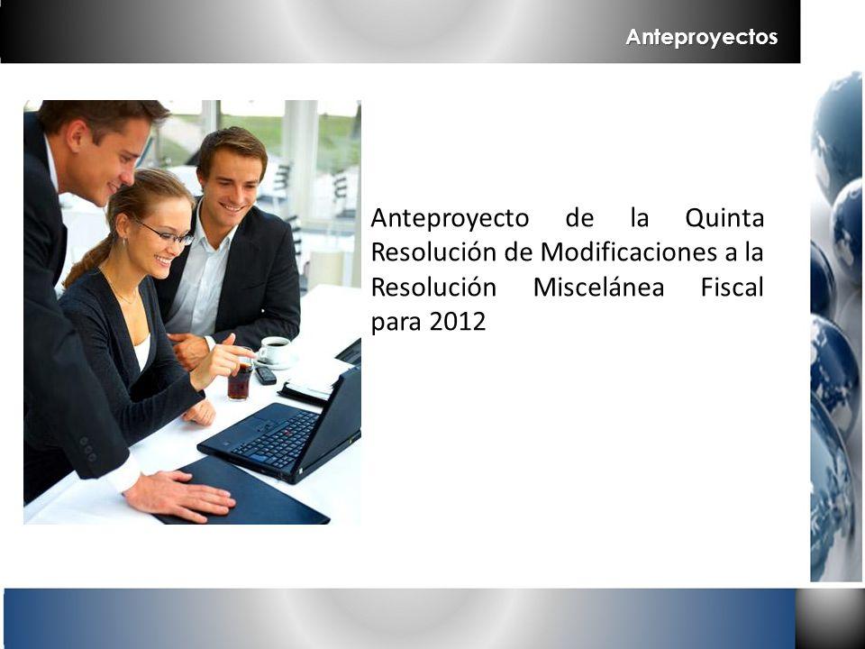 Anteproyecto de la Quinta Resolución de Modificaciones a la Resolución Miscelánea Fiscal para 2012 Anteproyectos