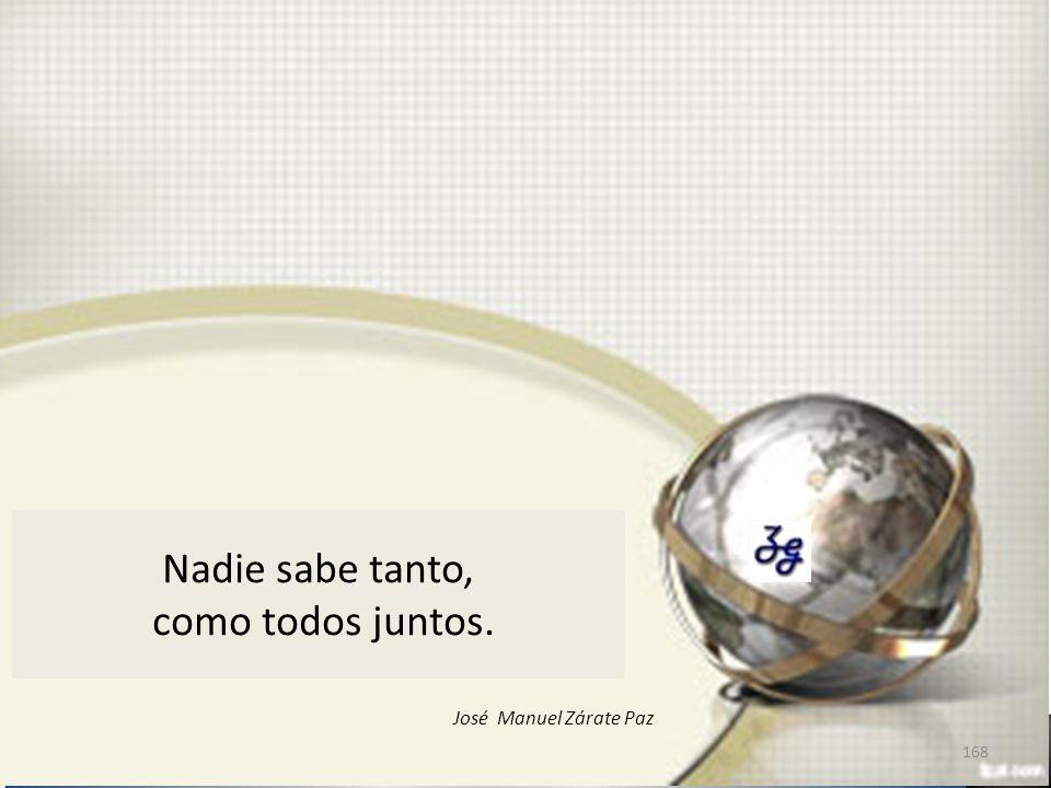 Nadie sabe tanto, como todos juntos. 168 José Manuel Zárate Paz