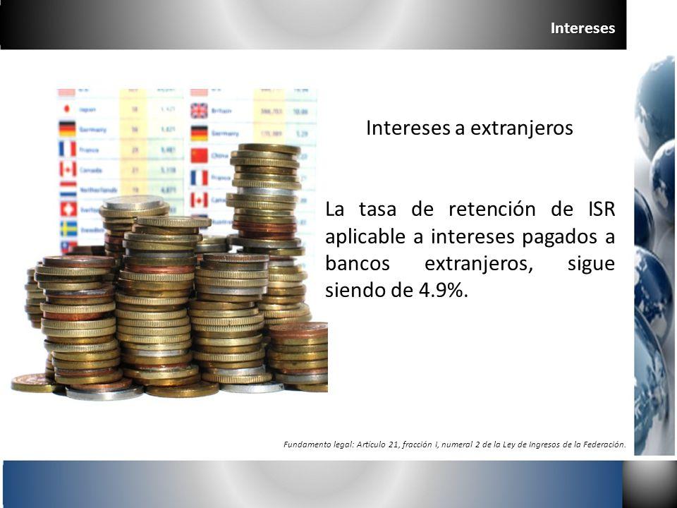 Intereses a extranjeros La tasa de retención de ISR aplicable a intereses pagados a bancos extranjeros, sigue siendo de 4.9%. Intereses Fundamento leg