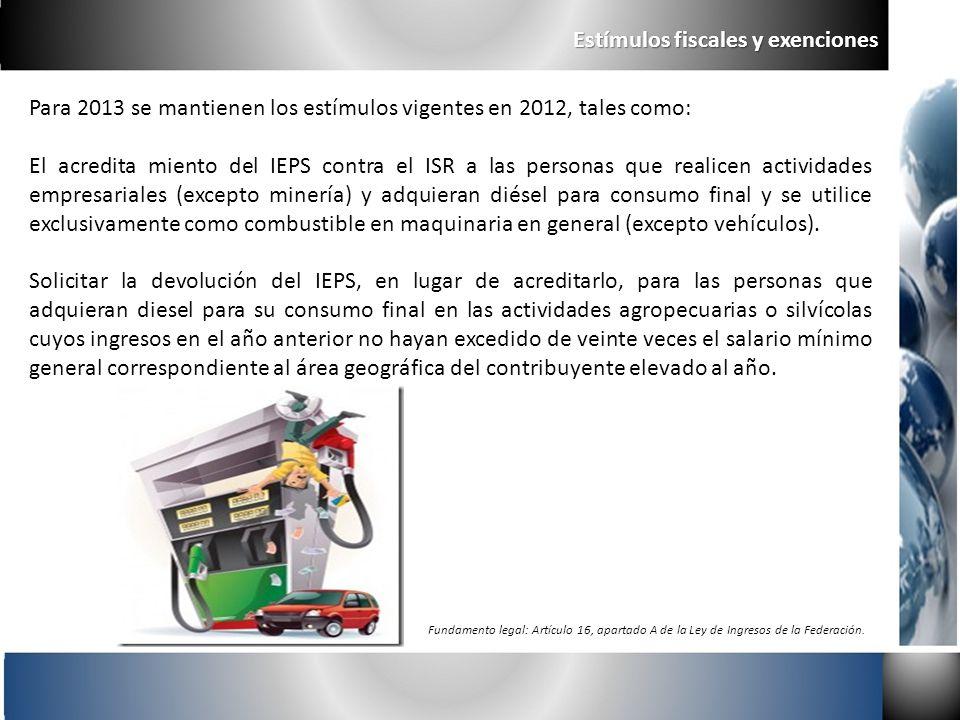Estímulos fiscales y exenciones Para 2013 se mantienen los estímulos vigentes en 2012, tales como: El acredita miento del IEPS contra el ISR a las per
