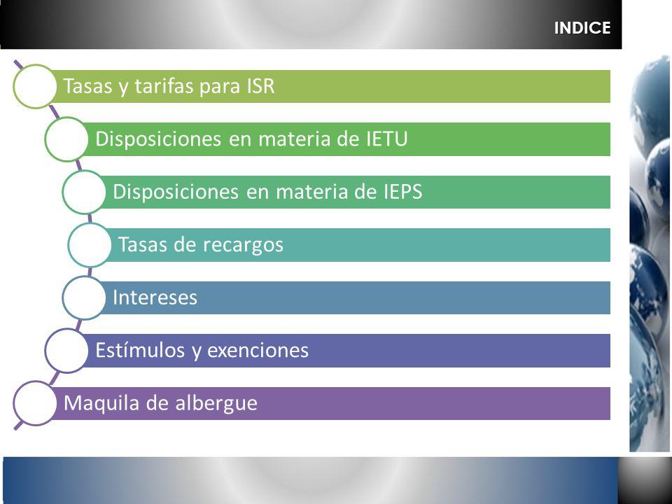 Tasas y tarifas para ISR Disposiciones en materia de IETU Disposiciones en materia de IEPS Tasas de recargos Intereses Estímulos y exenciones Maquila