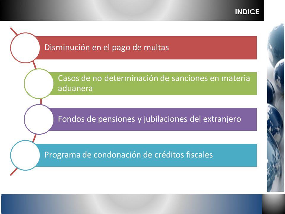 Disminución en el pago de multas Casos de no determinación de sanciones en materia aduanera Fondos de pensiones y jubilaciones del extranjero Programa
