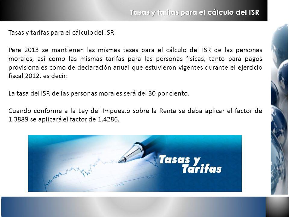 Tasas y tarifas para el cálculo del ISR Para 2013 se mantienen las mismas tasas para el cálculo del ISR de las personas morales, así como las mismas t