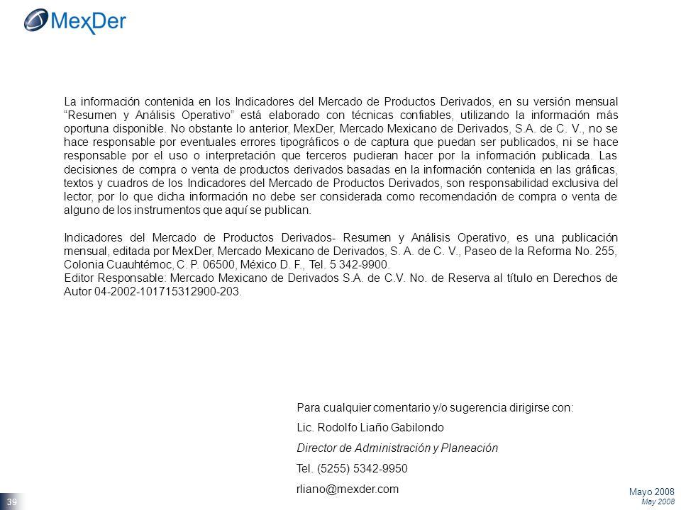 Mayo 2008 May 2008 39 La información contenida en los Indicadores del Mercado de Productos Derivados, en su versión mensual Resumen y Análisis Operativo está elaborado con técnicas confiables, utilizando la información más oportuna disponible.