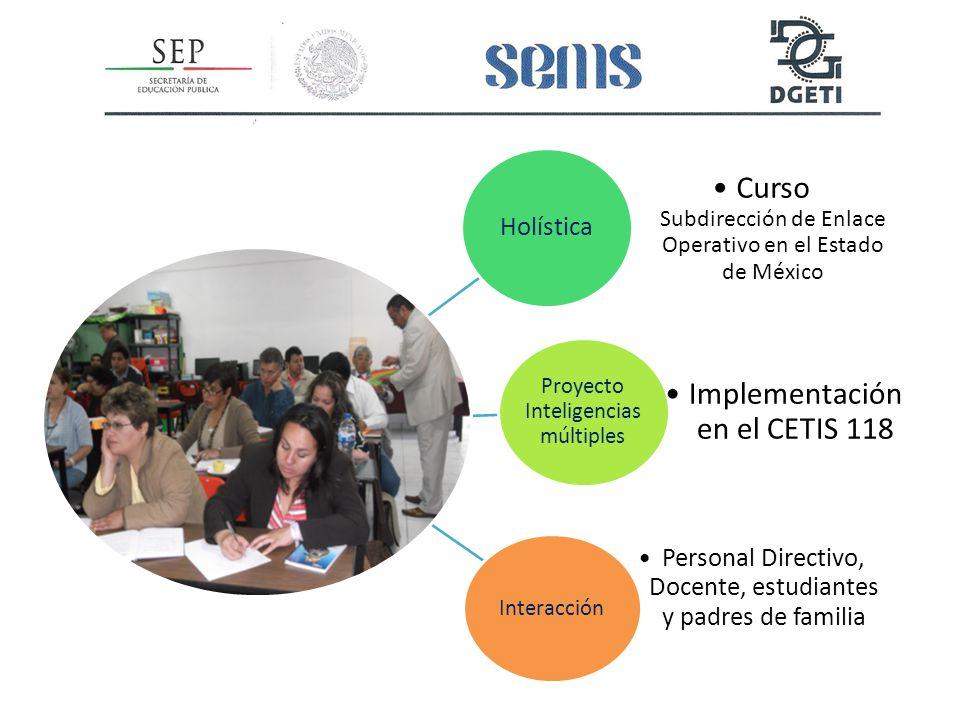 Holística Curso Subdirección de Enlace Operativo en el Estado de México Proyecto Inteligencias múltiples Implementación en el CETIS 118 Interacción Personal Directivo, Docente, estudiantes y padres de familia