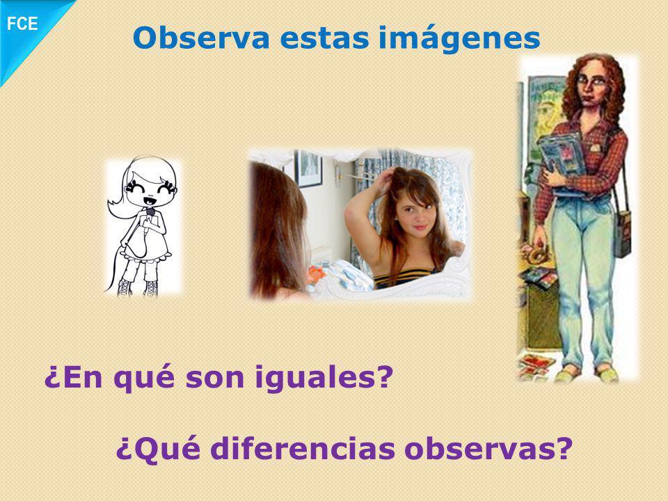 Observa estas imágenes ¿En qué son iguales? ¿Qué diferencias observas? FCE