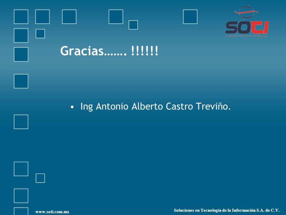 Gracias……. !!!!!! Ing Antonio Alberto Castro Treviño. Soluciones en Tecnología de la Información S.A. de C.V. www.soti.com.mx