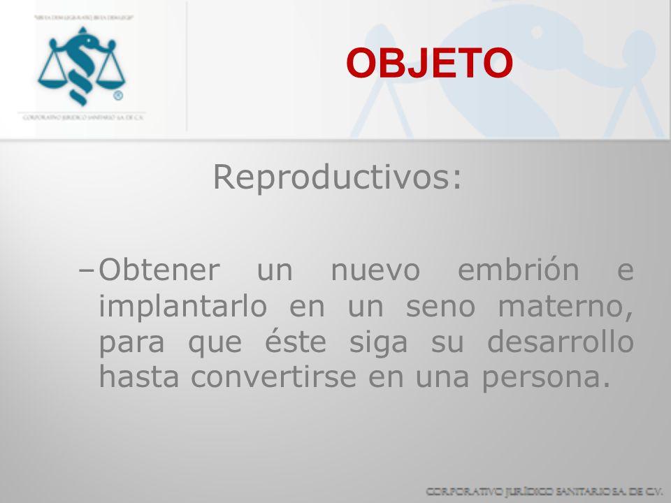 OBJETO Reproductivos: –Obtener un nuevo embrión e implantarlo en un seno materno, para que éste siga su desarrollo hasta convertirse en una persona.