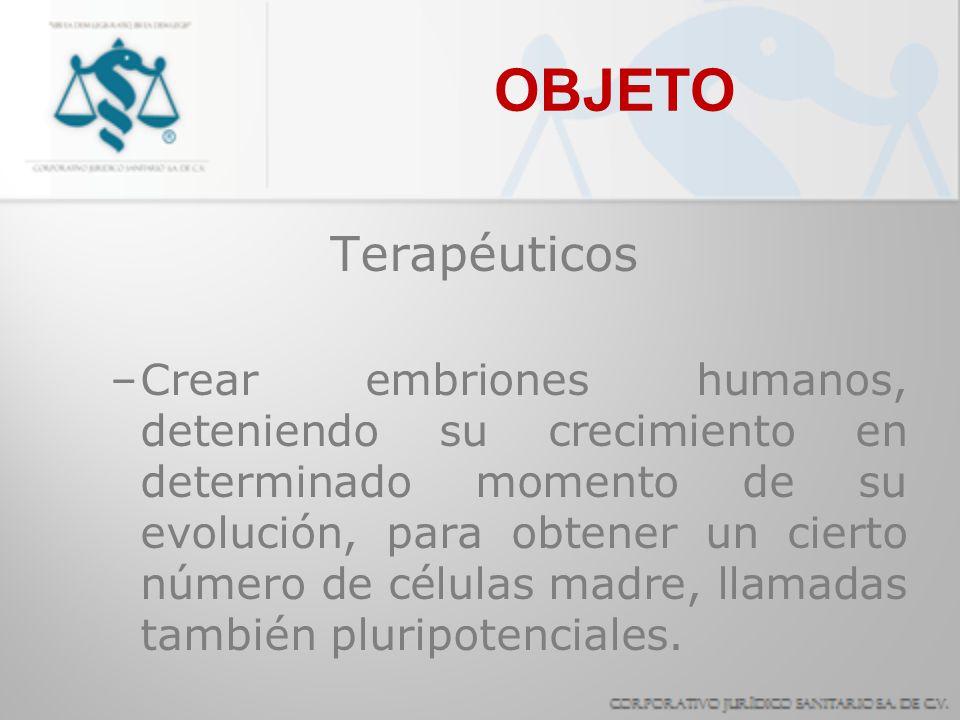 OBJETO Terapéuticos –Crear embriones humanos, deteniendo su crecimiento en determinado momento de su evolución, para obtener un cierto número de célul
