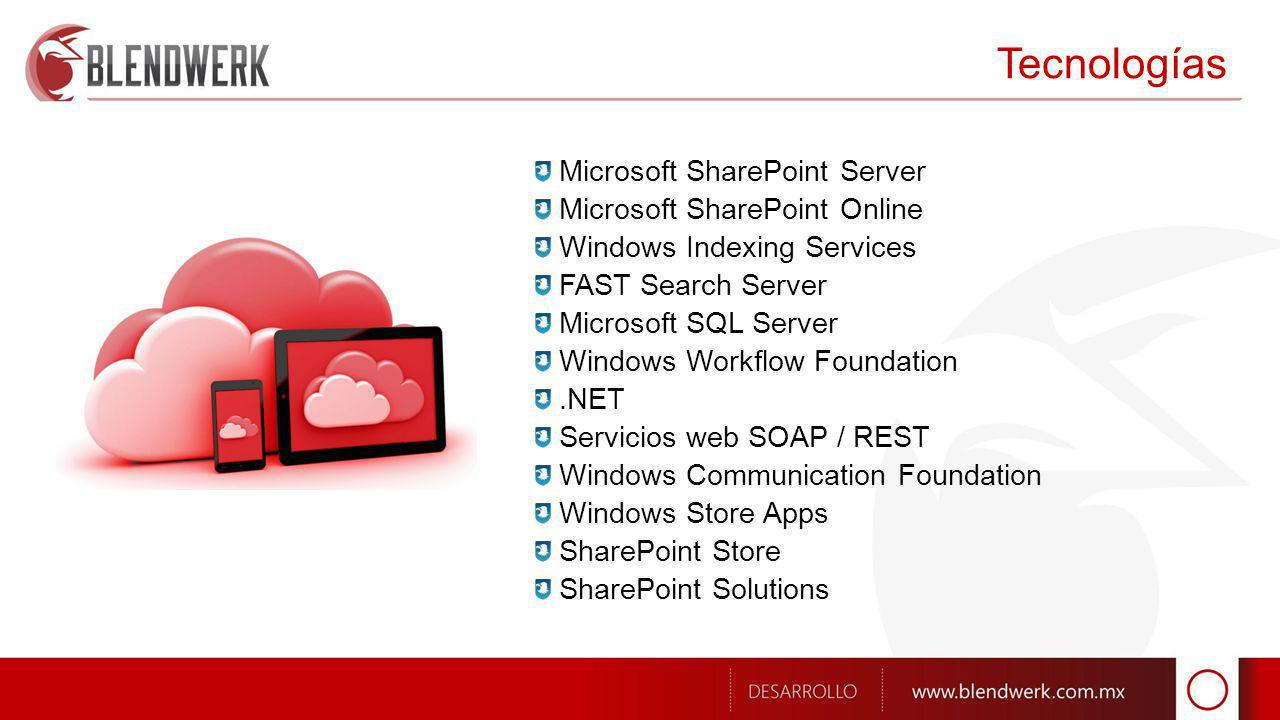 Tecnologías Microsoft SharePoint Server Microsoft SharePoint Online Windows Indexing Services FAST Search Server Microsoft SQL Server Windows Workflow Foundation.NET Servicios web SOAP / REST Windows Communication Foundation Windows Store Apps SharePoint Store SharePoint Solutions