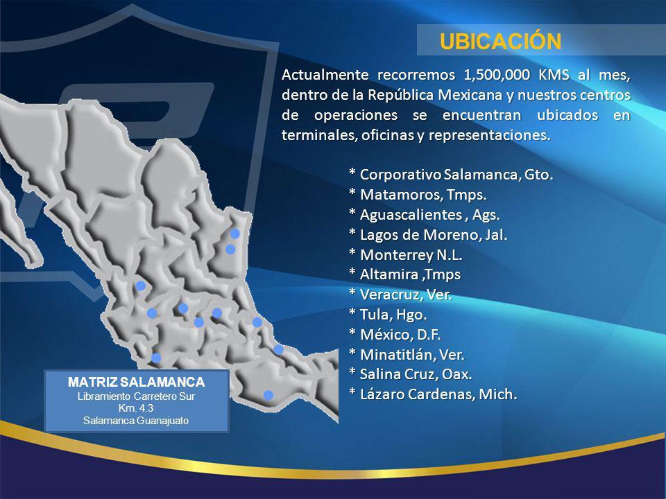 MATRIZ SALAMANCA Libramiento Carretero Sur Km. 4.3 Salamanca Guanajuato UBICACIÓN Actualmente recorremos 1,500,000 KMS al mes, dentro de la República