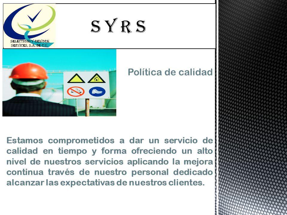 S Y R s SELECTIONS Y REWORK SERVICES, S.A. DE C.V. Política de calidad Estamos comprometidos a dar un servicio de calidad en tiempo y forma ofreciendo