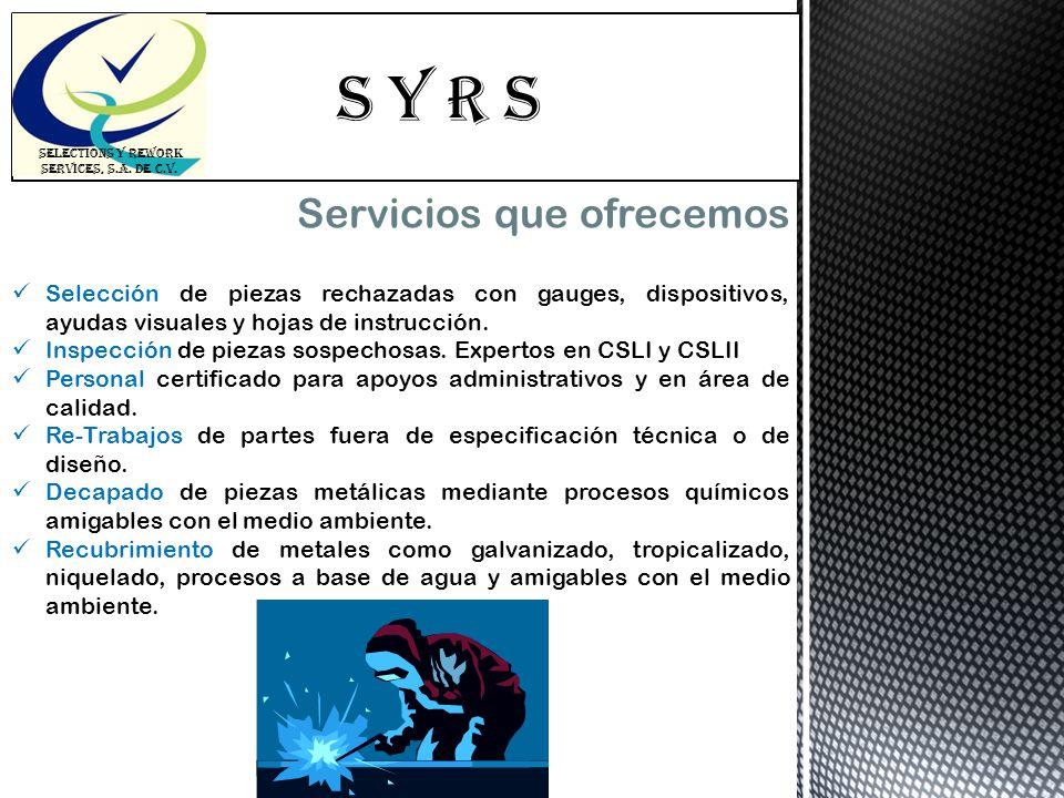 S Y R s SELECTIONS Y REWORK SERVICES, S.A. DE C.V. Servicios que ofrecemos Selección de piezas rechazadas con gauges, dispositivos, ayudas visuales y
