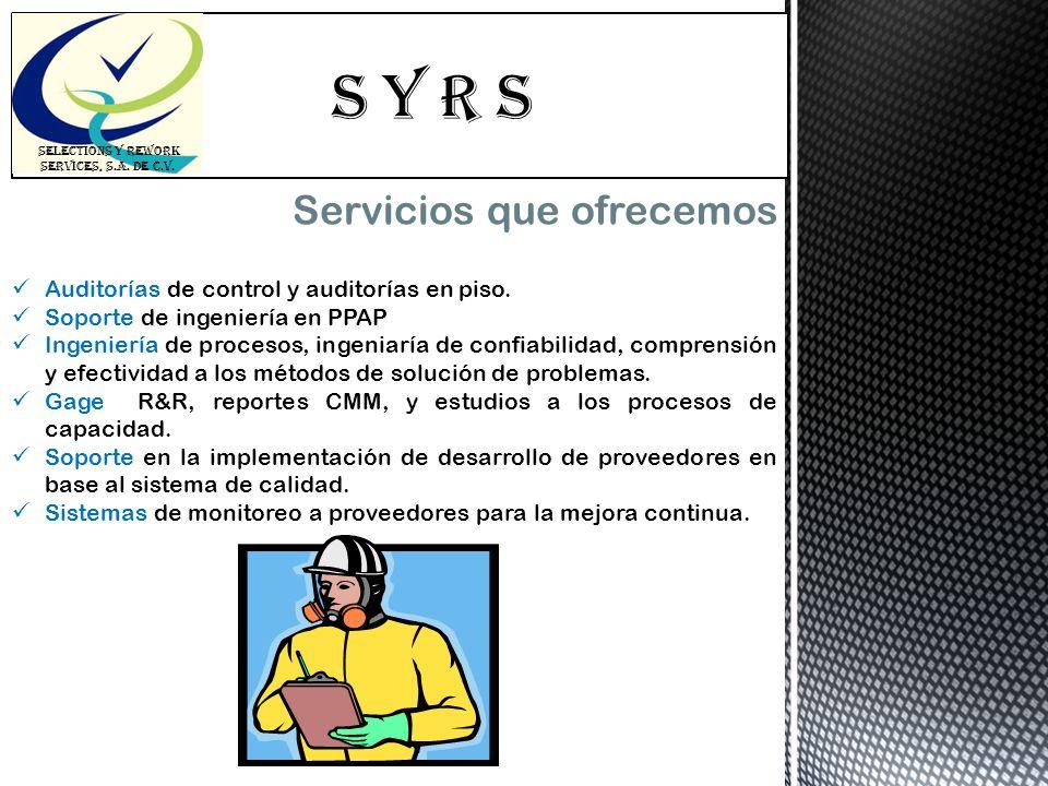 S Y R s SELECTIONS Y REWORK SERVICES, S.A. DE C.V. Servicios que ofrecemos Auditorías de control y auditorías en piso. Soporte de ingeniería en PPAP I