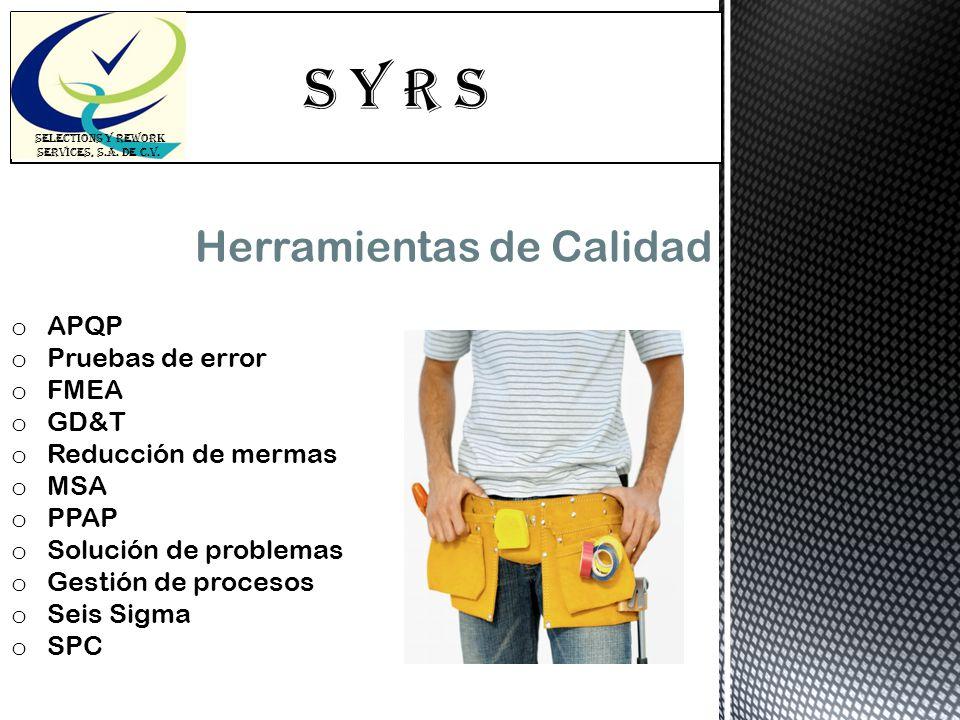 S Y R s SELECTIONS Y REWORK SERVICES, S.A. DE C.V. Herramientas de Calidad o APQP o Pruebas de error o FMEA o GD&T o Reducción de mermas o MSA o PPAP