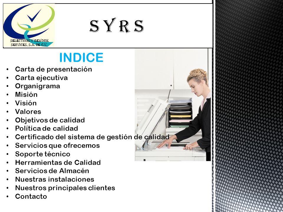 S Y R s SELECTIONS Y REWORK SERVICES, S.A. DE C.V. INDICE Carta de presentación Carta ejecutiva Organigrama Misión Visión Valores Objetivos de calidad
