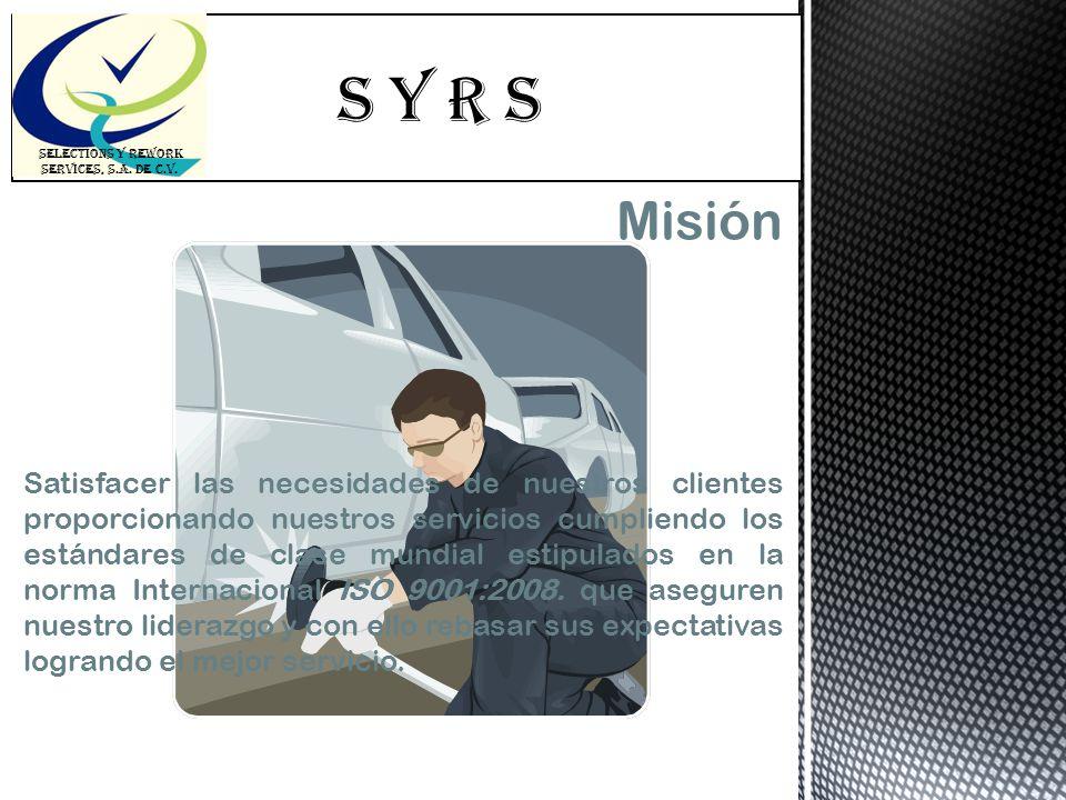 S Y R s SELECTIONS Y REWORK SERVICES, S.A. DE C.V. Misión Satisfacer las necesidades de nuestros clientes proporcionando nuestros servicios cumpliendo
