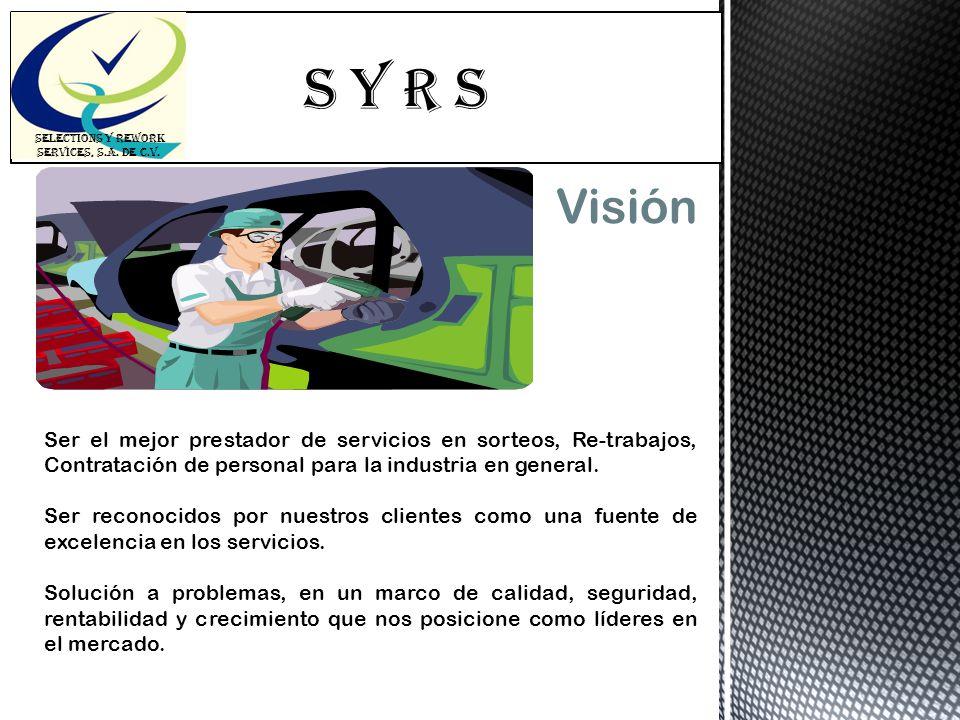 S Y R s SELECTIONS Y REWORK SERVICES, S.A. DE C.V. Visión Ser el mejor prestador de servicios en sorteos, Re-trabajos, Contratación de personal para l