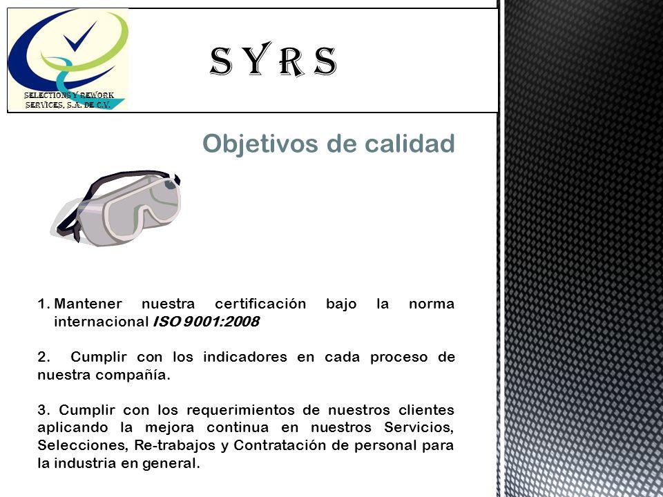 S Y R s SELECTIONS Y REWORK SERVICES, S.A. DE C.V. Objetivos de calidad 1.Mantener nuestra certificación bajo la norma internacional ISO 9001:2008 2.